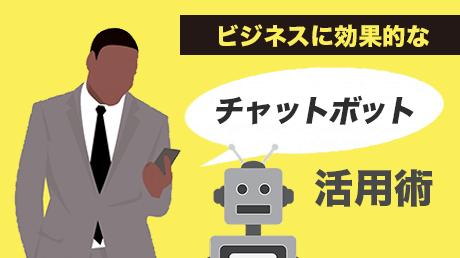 導入検討企業必見!! ビジネスに効果的なチャットボット活用術