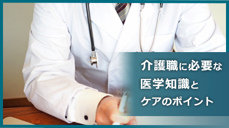 介護職に必要な医学知識とケアのポイント