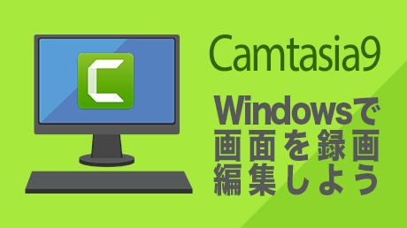 Camtasia 9(カムタジア 9)入門講座 - Windowsで画面を録画して編集しよう