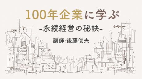 後藤俊夫講師の100年企業に学ぶ - 永続経営の秘訣 -