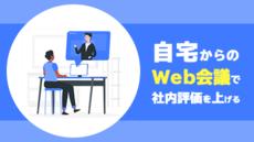自宅からのWeb会議で社内評価を上げる「見せ方」「聞き方」テクニック