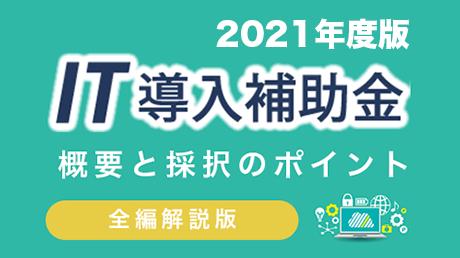 【IT導入補助支援事業者向け】概要と採択のポイント【全編解説版2021版】