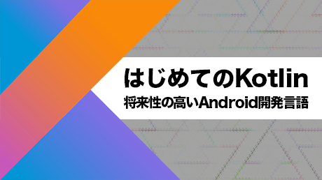 はじめてのKotlin【将来性の高いAndroid開発言語を学ぼう】